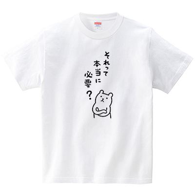 それって本当に必要と思うクマ(Tシャツ・ホワイト)(tsukamotojunko)